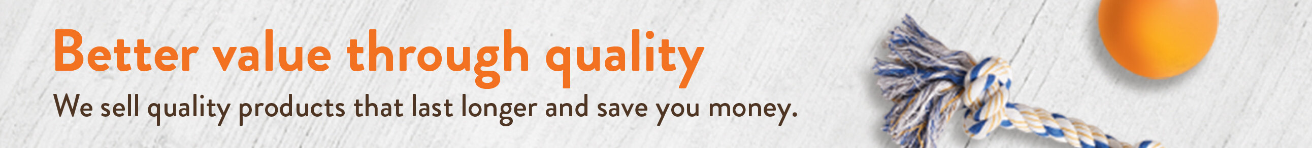 Better value through quality. We sell quality products that last longer and save money