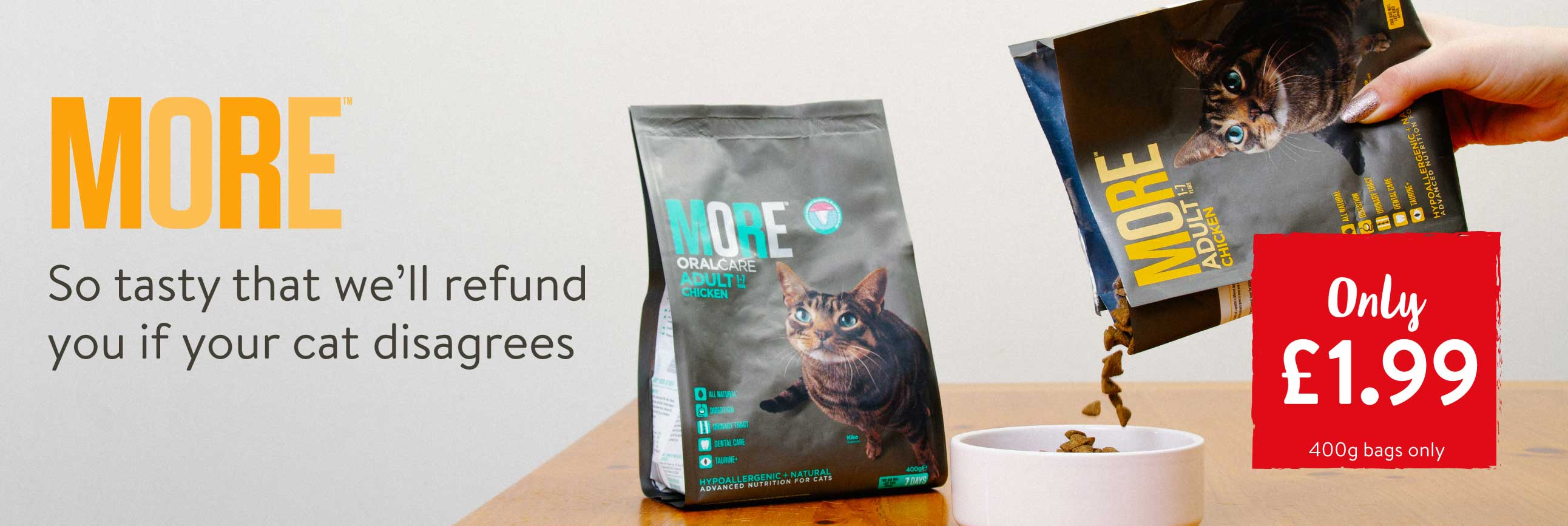 More. So tasty that we'll refund you if your cat disagrees. Only £1.99