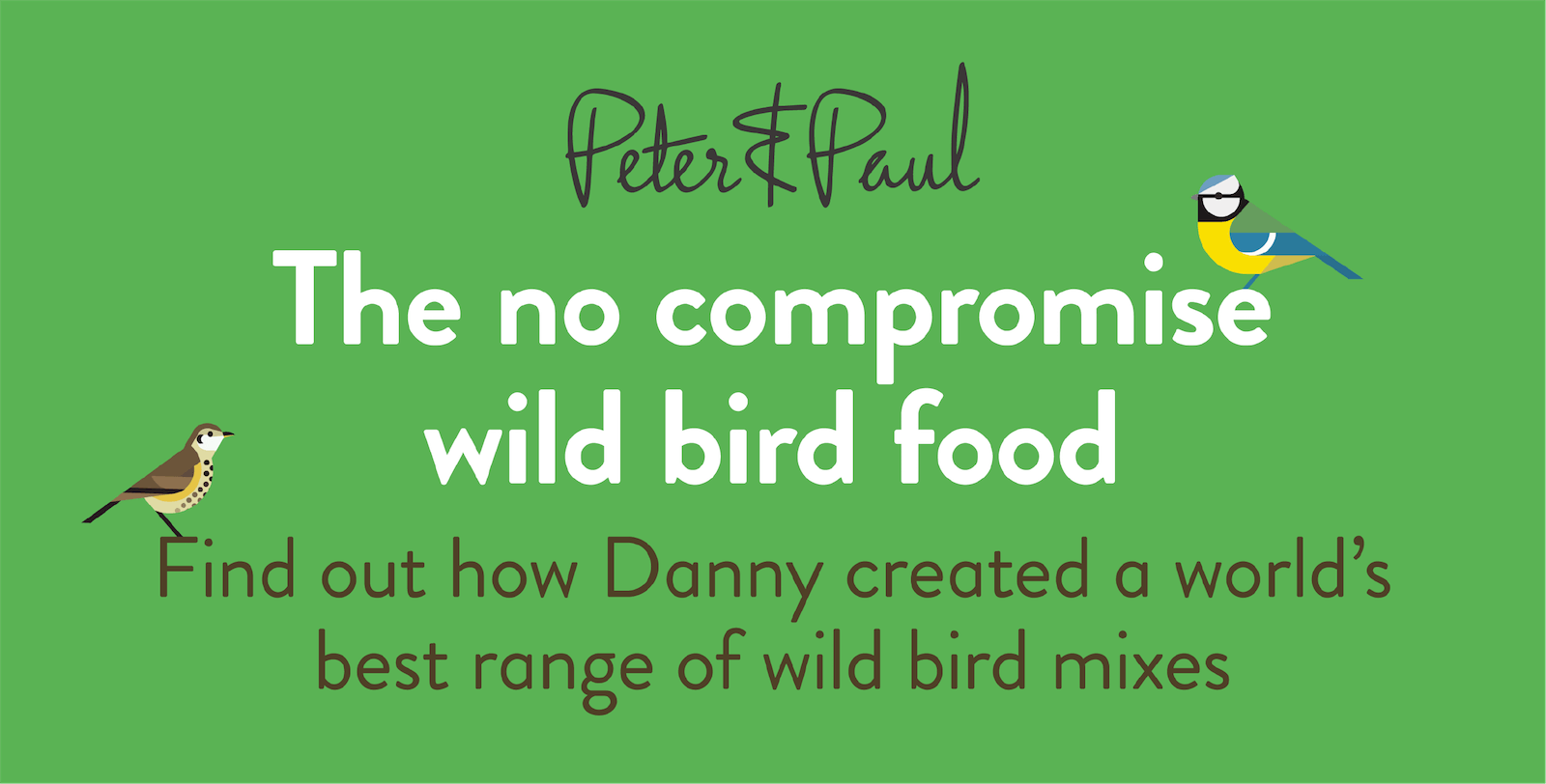 Peter & Paul. The no ompromise wild bird food. Find out how Danny created a world's best range of wild bird mixes
